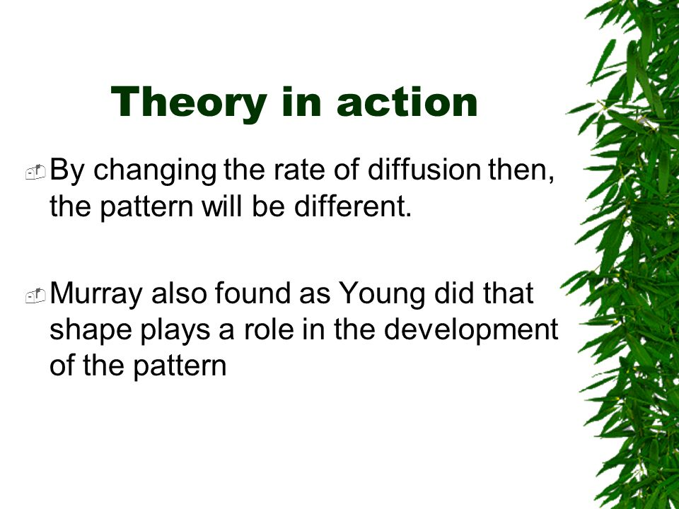Theory in action  By changing the rate of diffusion then, the pattern will be different.