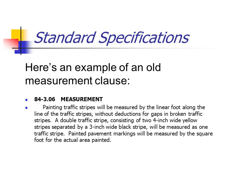 Standard Specifications Here's an example of an old measurement clause: 84 ‑ 3.06 MEASUREMENT Painting traffic stripes will be measured by the linear foot along the line of the traffic stripes, without deductions for gaps in broken traffic stripes.