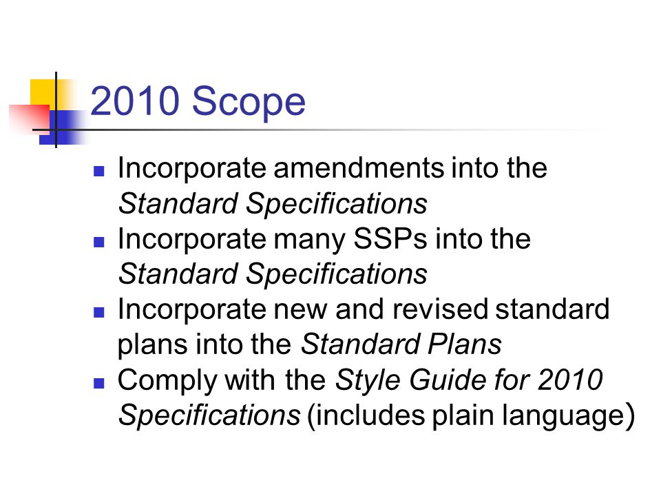 2010 Scope Incorporate amendments into the Standard Specifications Incorporate many SSPs into the Standard Specifications Incorporate new and revised standard plans into the Standard Plans Comply with the Style Guide for 2010 Specifications (includes plain language )