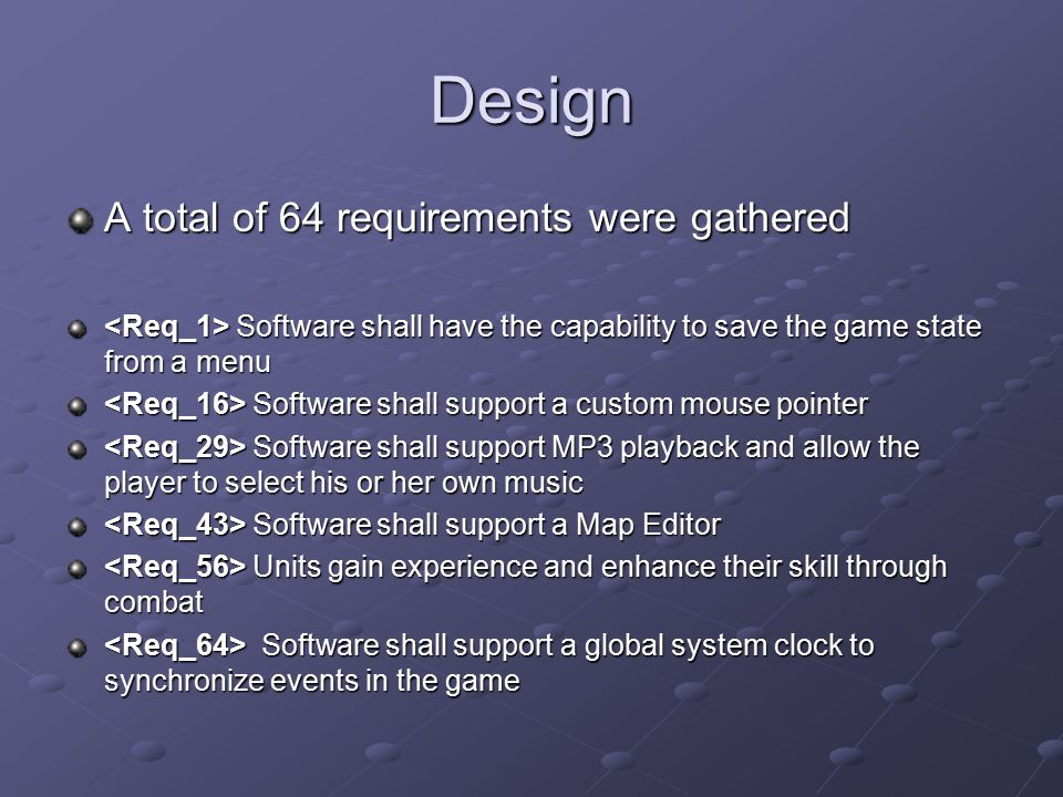 Design A total of 64 requirements were gathered Software shall have the capability to save the game state from a menu Software shall have the capability to save the game state from a menu Software shall support a custom mouse pointer Software shall support a custom mouse pointer Software shall support MP3 playback and allow the player to select his or her own music Software shall support MP3 playback and allow the player to select his or her own music Software shall support a Map Editor Software shall support a Map Editor Units gain experience and enhance their skill through combat Units gain experience and enhance their skill through combat Software shall support a global system clock to synchronize events in the game Software shall support a global system clock to synchronize events in the game
