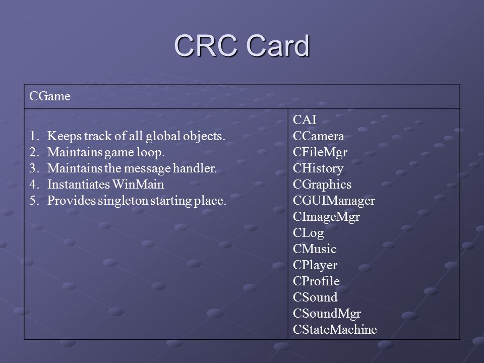 CRC Card CGame 1.Keeps track of all global objects. 2.Maintains game loop. 3.Maintains the message handler. 4.Instantiates WinMain 5.Provides singleto