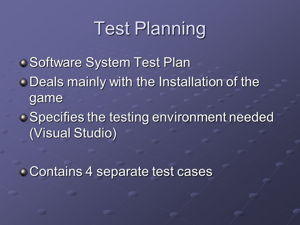 Test Planning Software System Test Plan Deals mainly with the Installation of the game Specifies the testing environment needed (Visual Studio) Contains 4 separate test cases
