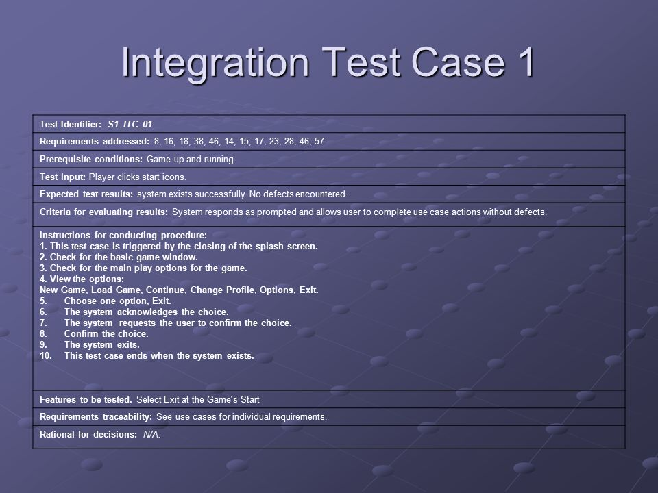 Integration Test Case 1 Test Identifier: S1_ITC_01 Requirements addressed: 8, 16, 18, 38, 46, 14, 15, 17, 23, 28, 46, 57 Prerequisite conditions: Game up and running.