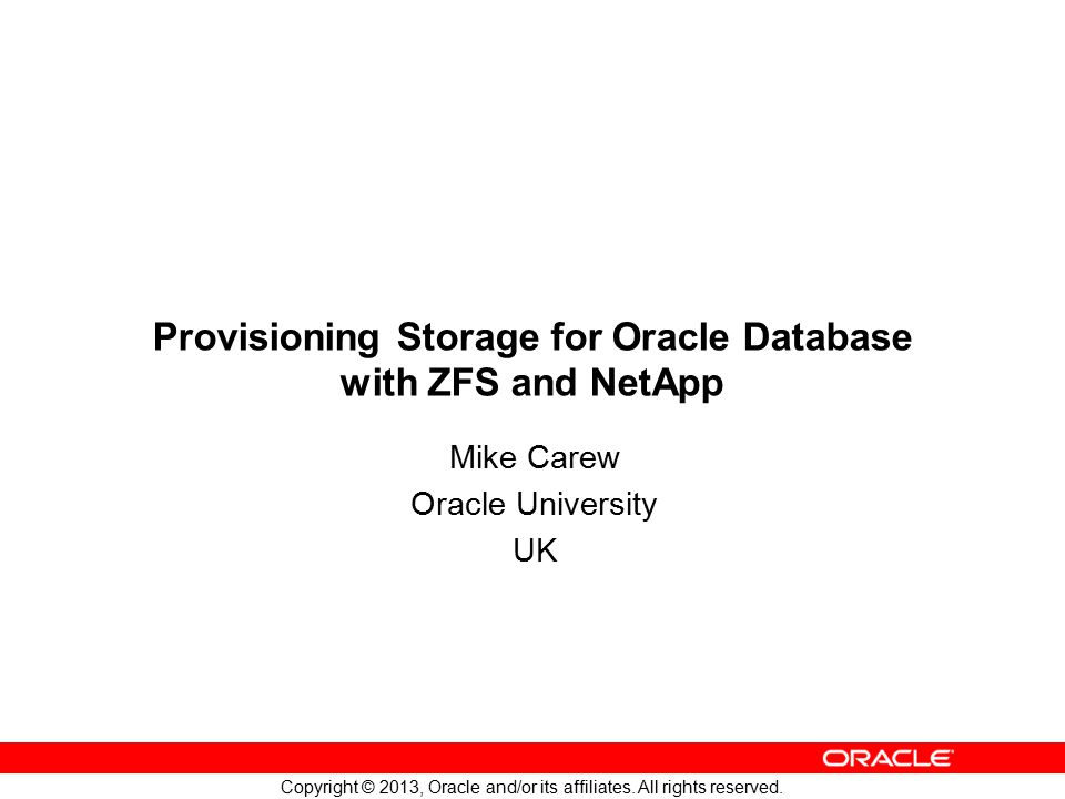 Copyright © 2013, Oracle and/or its affiliates. All rights reserved. Provisioning Storage for Oracle Database with ZFS and NetApp Mike Carew Oracle Un