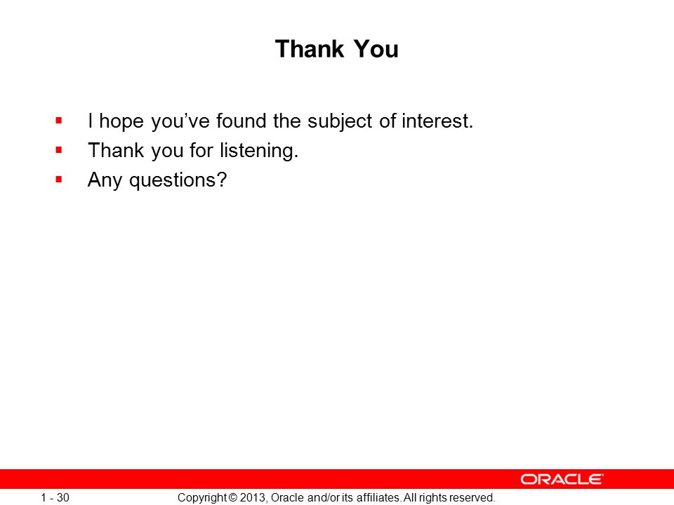 Copyright © 2013, Oracle and/or its affiliates. All rights reserved. 1 - 30 Thank You  I hope you've found the subject of interest.  Thank you for l