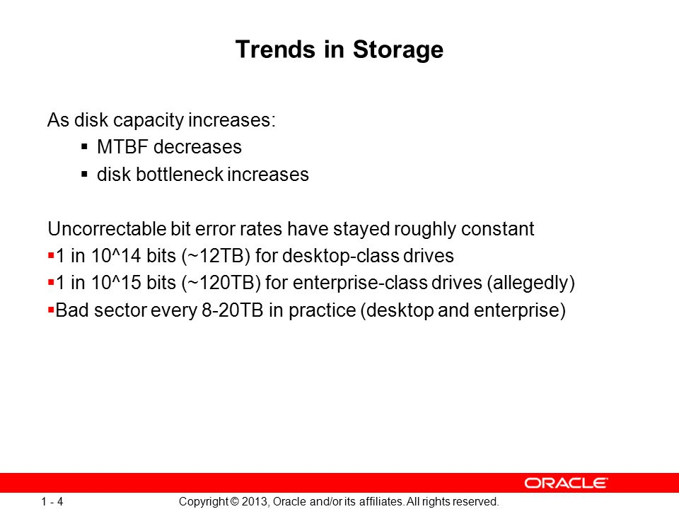 Copyright © 2013, Oracle and/or its affiliates. All rights reserved. 1 - 4 Trends in Storage As disk capacity increases:  MTBF decreases  disk bottl