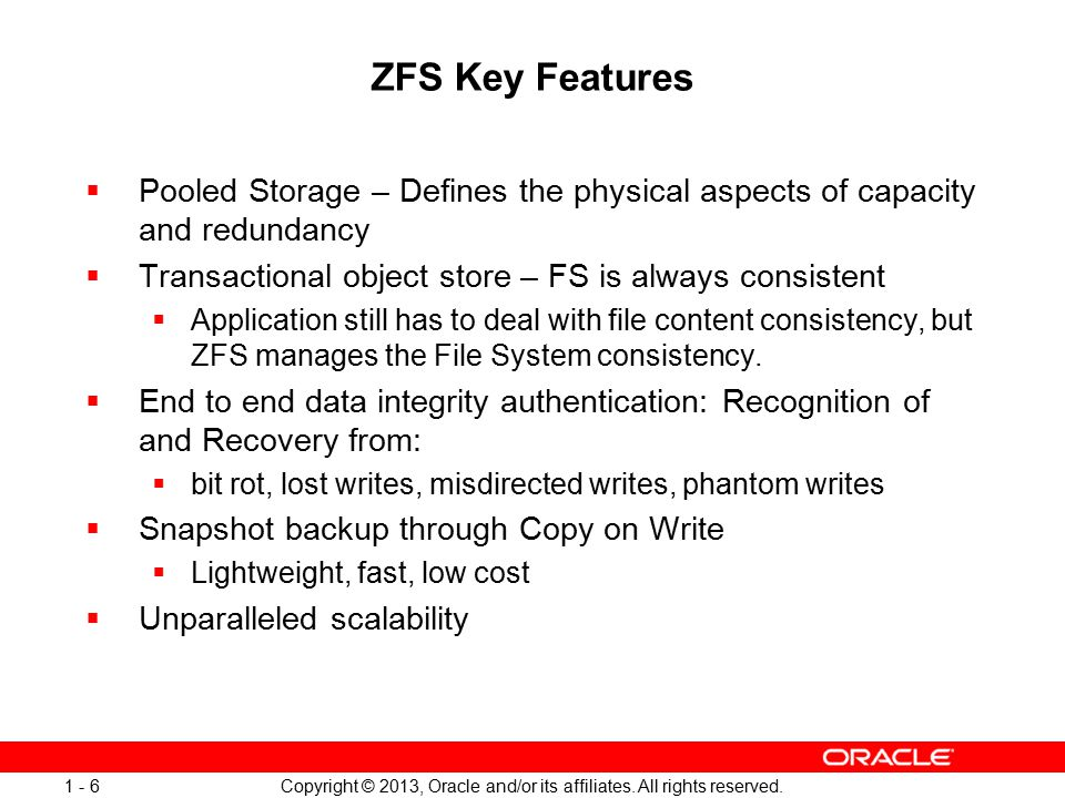 Copyright © 2013, Oracle and/or its affiliates. All rights reserved. 1 - 6 ZFS Key Features  Pooled Storage – Defines the physical aspects of capacit