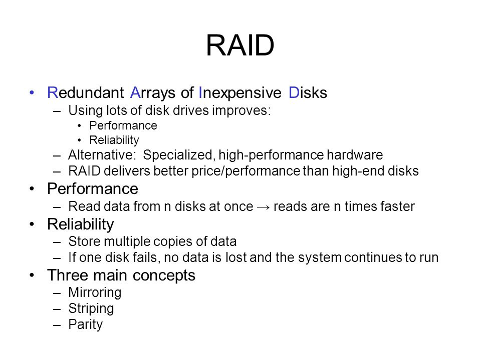 RAID Redundant Arrays of Inexpensive Disks –Using lots of disk drives improves: Performance Reliability –Alternative: Specialized, high-performance ha