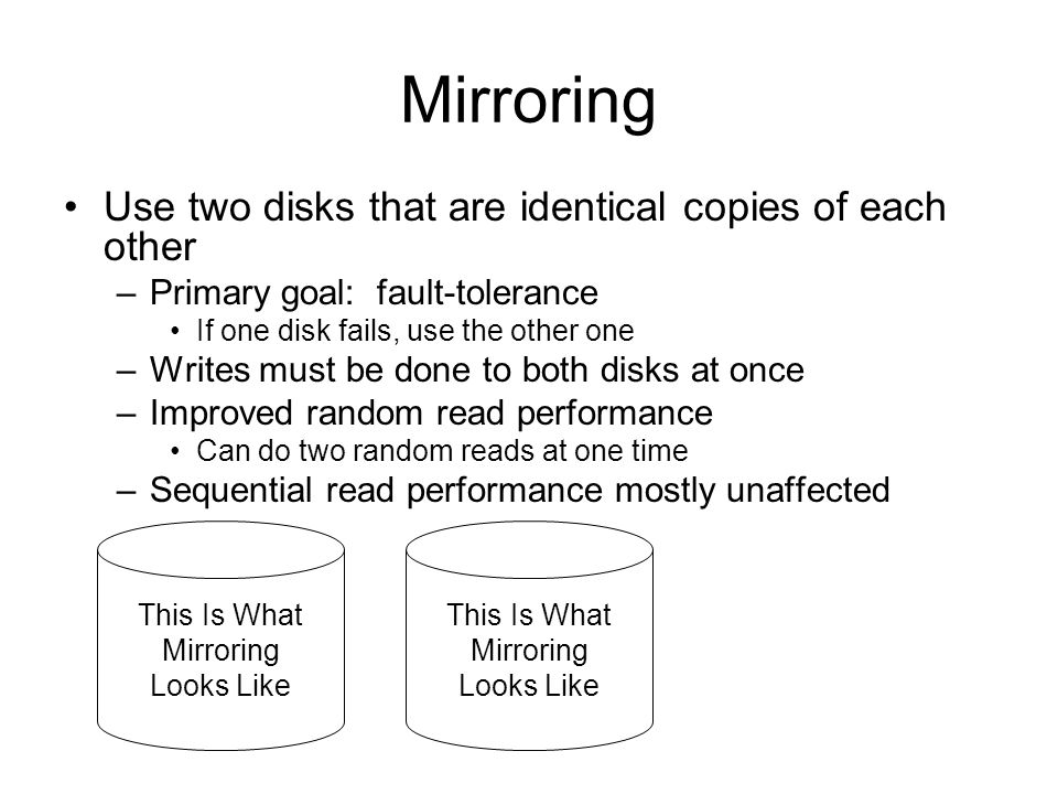 Mirroring Use two disks that are identical copies of each other –Primary goal: fault-tolerance If one disk fails, use the other one –Writes must be done to both disks at once –Improved random read performance Can do two random reads at one time –Sequential read performance mostly unaffected This Is What Mirroring Looks Like