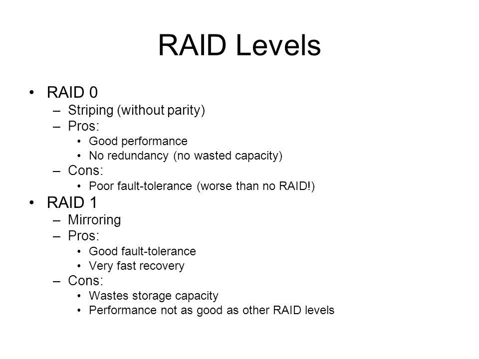 RAID Levels RAID 0 –Striping (without parity) –Pros: Good performance No redundancy (no wasted capacity) –Cons: Poor fault-tolerance (worse than no RAID!) RAID 1 –Mirroring –Pros: Good fault-tolerance Very fast recovery –Cons: Wastes storage capacity Performance not as good as other RAID levels