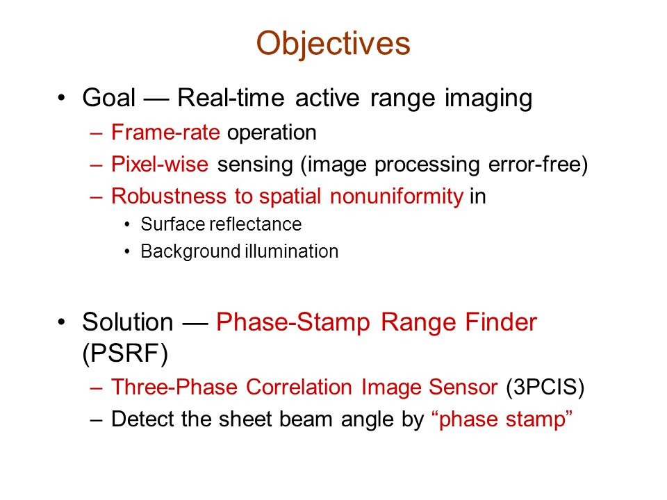 Objectives Goal — Real-time active range imaging –Frame-rate operation –Pixel-wise sensing (image processing error-free) –Robustness to spatial nonuniformity in Surface reflectance Background illumination Solution — Phase-Stamp Range Finder (PSRF) –Three-Phase Correlation Image Sensor (3PCIS) –Detect the sheet beam angle by phase stamp