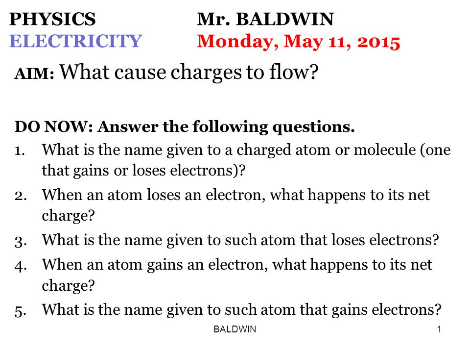 BALDWIN1 PHYSICS Mr. BALDWIN ELECTRICITYMonday, May 11, 2015 AIM: What cause charges to flow.