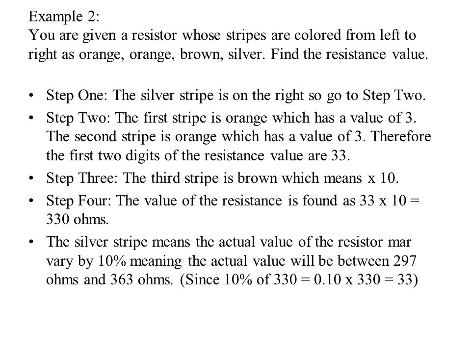 Example 2: You are given a resistor whose stripes are colored from left to right as orange, orange, brown, silver.