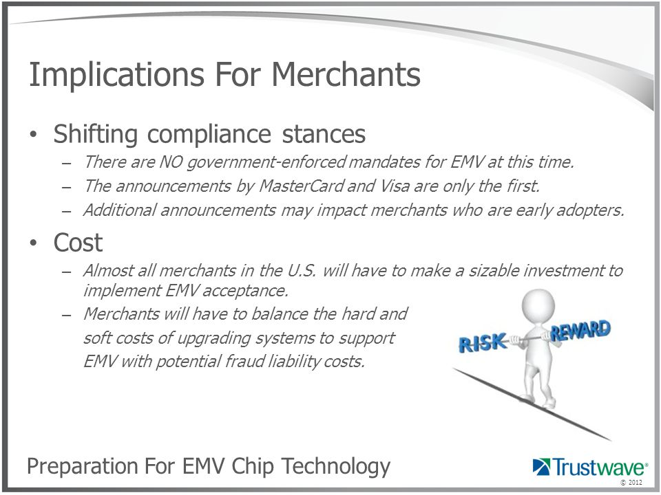 © 2012 Implications For Merchants Shifting compliance stances – There are NO government-enforced mandates for EMV at this time.