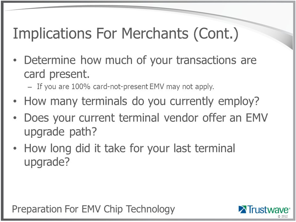 © 2012 Implications For Merchants (Cont.) Determine how much of your transactions are card present.
