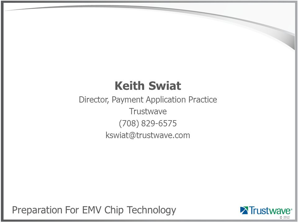 © 2012 Keith Swiat Director, Payment Application Practice Trustwave (708) 829-6575 kswiat@trustwave.com Preparation For EMV Chip Technology