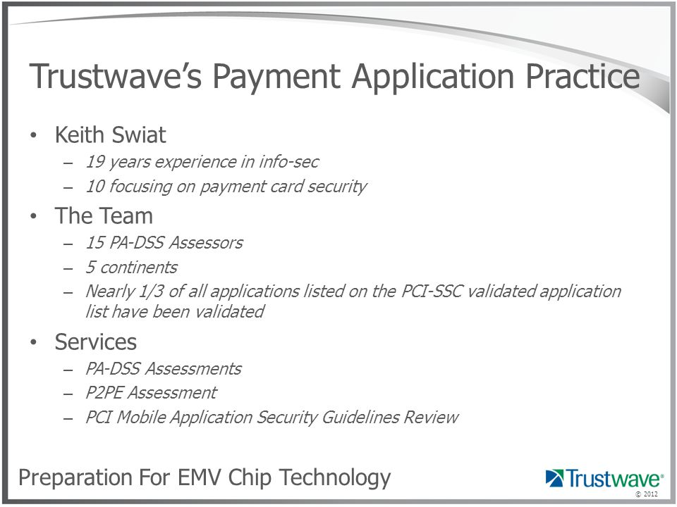 © 2012 Trustwave's Payment Application Practice Keith Swiat – 19 years experience in info-sec – 10 focusing on payment card security The Team – 15 PA-DSS Assessors – 5 continents – Nearly 1/3 of all applications listed on the PCI-SSC validated application list have been validated Services – PA-DSS Assessments – P2PE Assessment – PCI Mobile Application Security Guidelines Review Preparation For EMV Chip Technology
