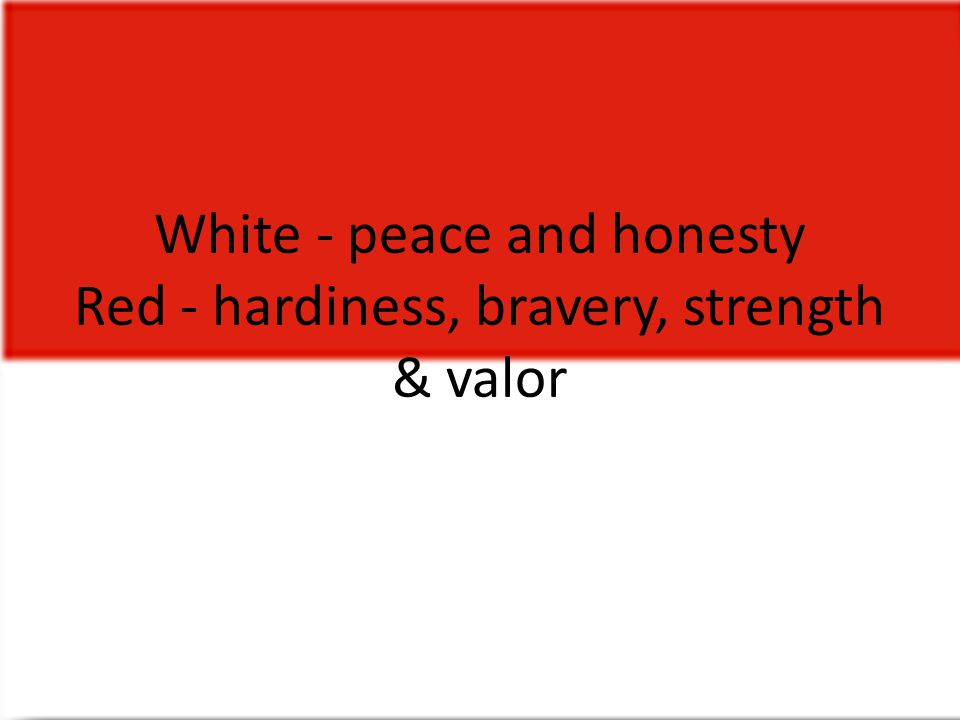White - peace and honesty Red - hardiness, bravery, strength & valor