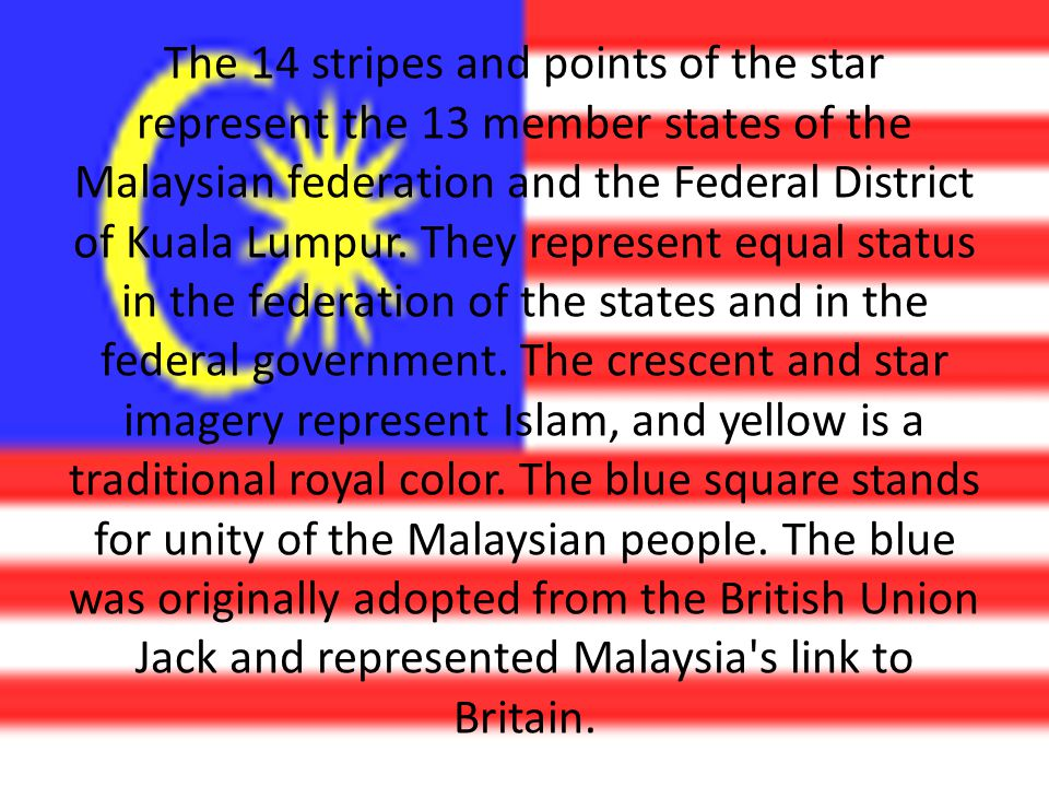 The 14 stripes and points of the star represent the 13 member states of the Malaysian federation and the Federal District of Kuala Lumpur.