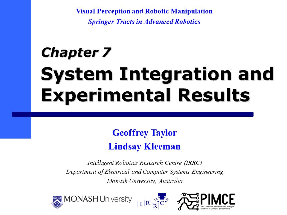 System Integration and Experimental Results Intelligent Robotics Research Centre (IRRC) Department of Electrical and Computer Systems Engineering Monash University, Australia Visual Perception and Robotic Manipulation Springer Tracts in Advanced Robotics Chapter 7 Geoffrey Taylor Lindsay Kleeman