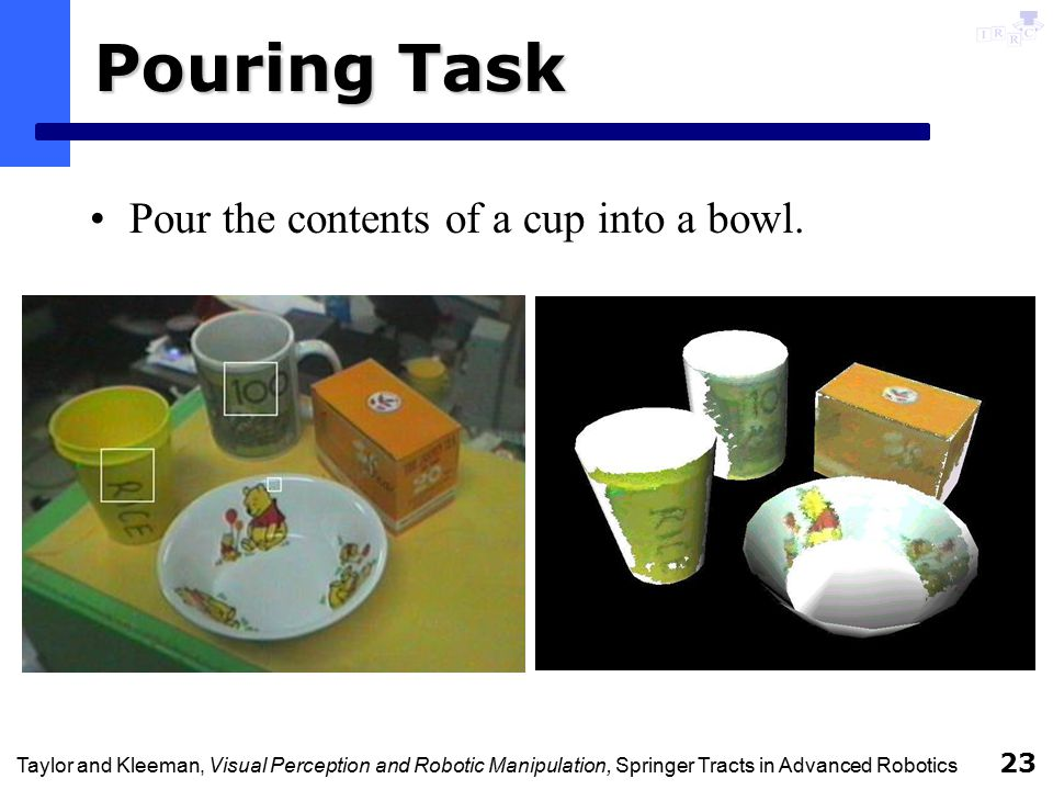 Taylor and Kleeman, Visual Perception and Robotic Manipulation, Springer Tracts in Advanced Robotics 23 Pouring Task Pour the contents of a cup into a bowl.