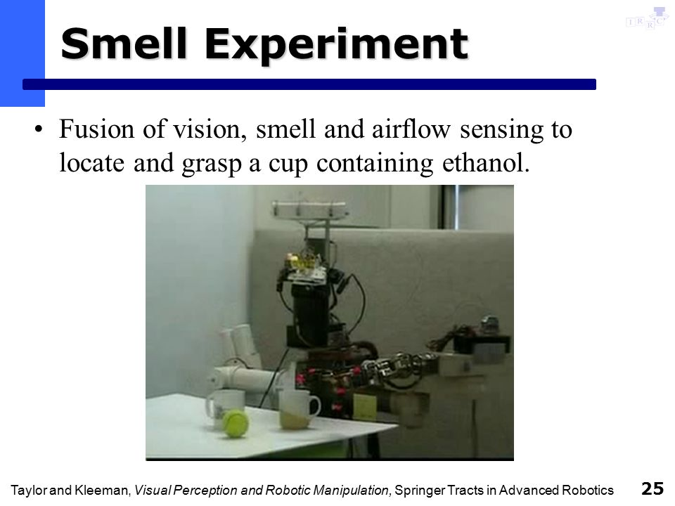 Taylor and Kleeman, Visual Perception and Robotic Manipulation, Springer Tracts in Advanced Robotics 25 Smell Experiment Fusion of vision, smell and airflow sensing to locate and grasp a cup containing ethanol.