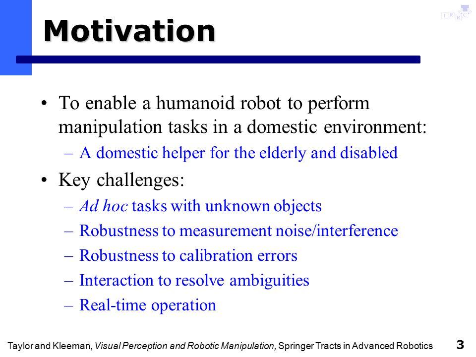 Taylor and Kleeman, Visual Perception and Robotic Manipulation, Springer Tracts in Advanced Robotics 14 Tracking Framework 3D Model-based tracking: models modelled from light stripe range data.