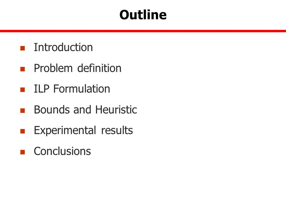 Outline Introduction Problem definition ILP Formulation Bounds and Heuristic Experimental results Conclusions