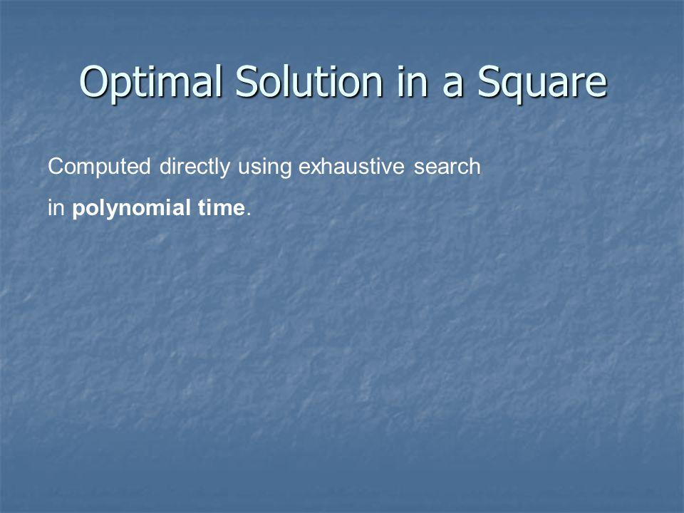 Optimal Solution in a Square Computed directly using exhaustive search in polynomial time.