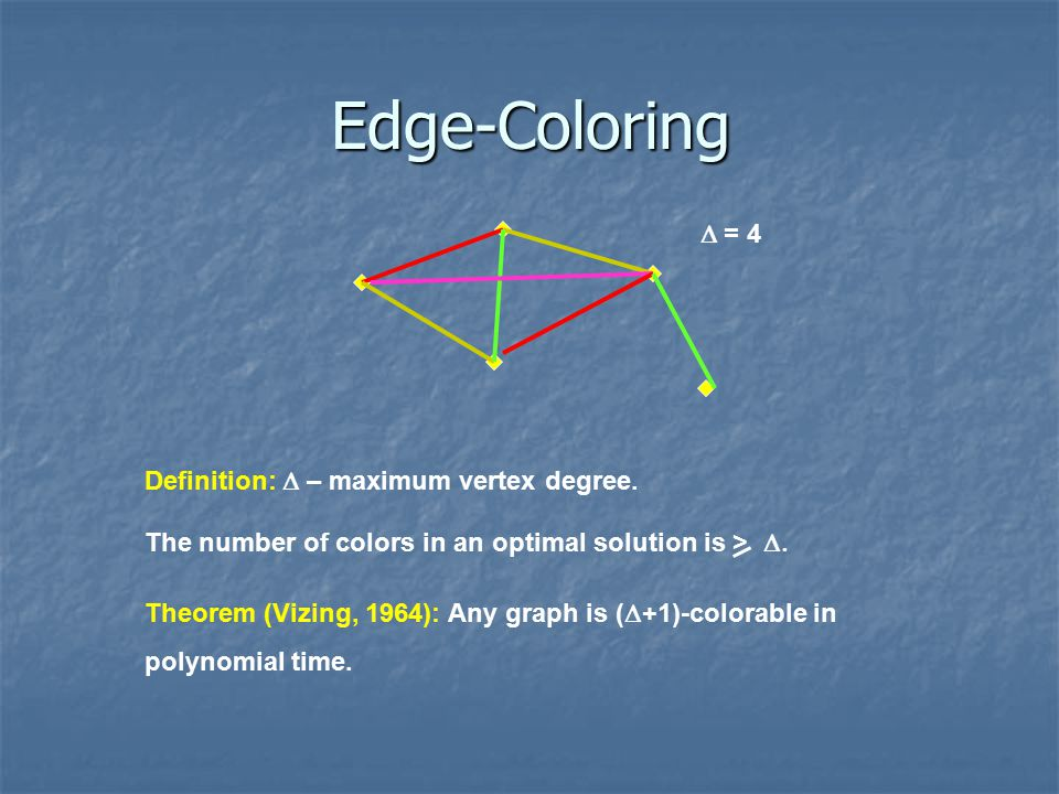 Edge-Coloring The number of colors in an optimal solution is >  Definition:  – maximum vertex degree.