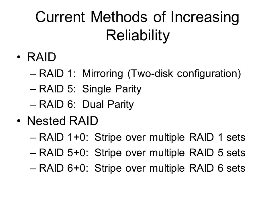 Current Methods of Increasing Reliability RAID –RAID 1: Mirroring (Two-disk configuration) –RAID 5: Single Parity –RAID 6: Dual Parity Nested RAID –RAID 1+0: Stripe over multiple RAID 1 sets –RAID 5+0: Stripe over multiple RAID 5 sets –RAID 6+0: Stripe over multiple RAID 6 sets