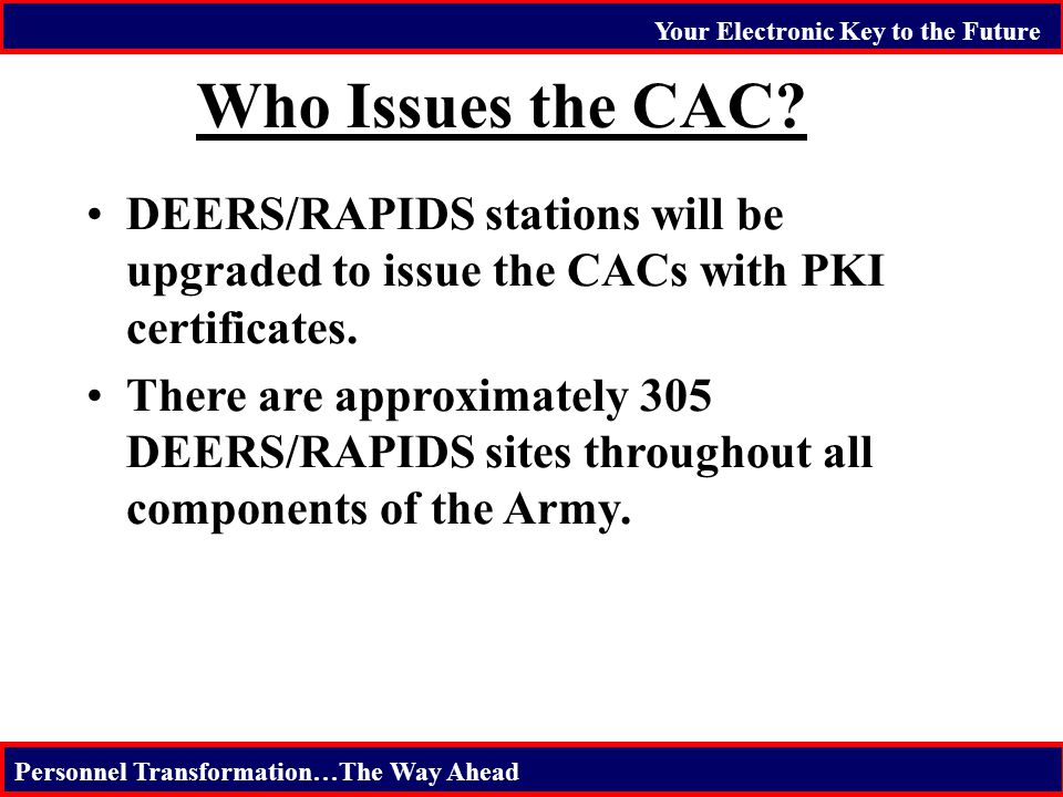 Your Electronic Key to the Future Personnel Transformation…The Way Ahead Who Issues the CAC? DEERS/RAPIDS stations will be upgraded to issue the CACs