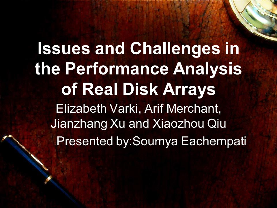 Issues and Challenges in the Performance Analysis of Real Disk Arrays Elizabeth Varki, Arif Merchant, Jianzhang Xu and Xiaozhou Qiu Presented by:Soumya Eachempati