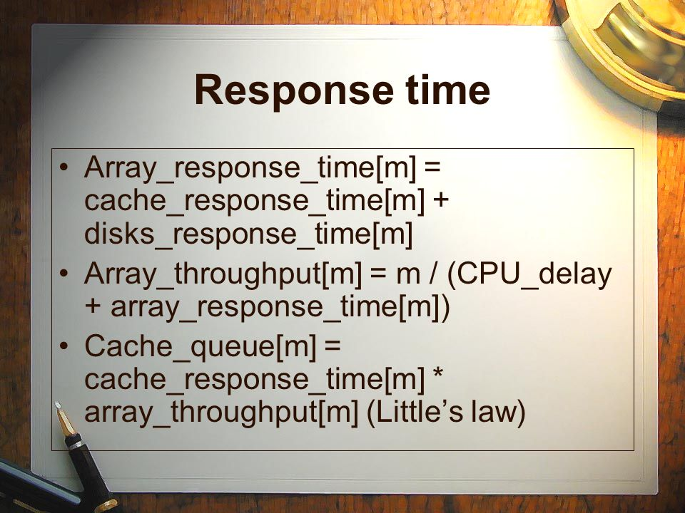 Response time Array_response_time[m] = cache_response_time[m] + disks_response_time[m] Array_throughput[m] = m / (CPU_delay + array_response_time[m]) Cache_queue[m] = cache_response_time[m] * array_throughput[m] (Little's law)