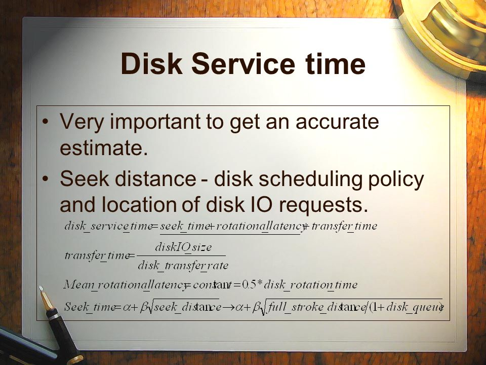 Disk Service time Very important to get an accurate estimate.