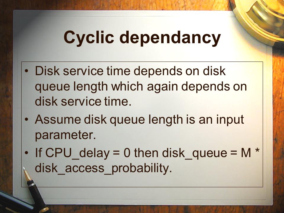 Cyclic dependancy Disk service time depends on disk queue length which again depends on disk service time.