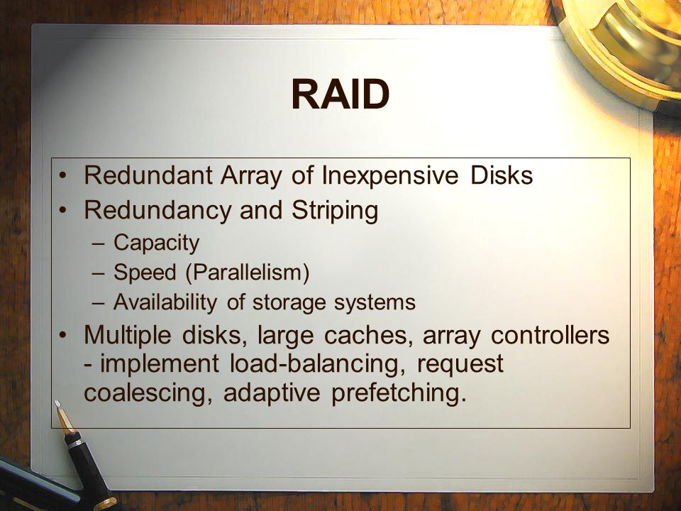 RAID Redundant Array of Inexpensive Disks Redundancy and Striping –Capacity –Speed (Parallelism) –Availability of storage systems Multiple disks, large caches, array controllers - implement load-balancing, request coalescing, adaptive prefetching.