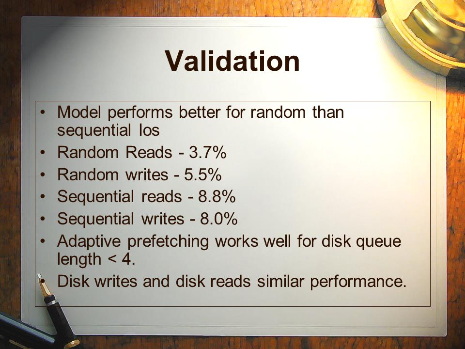 Validation Model performs better for random than sequential Ios Random Reads - 3.7% Random writes - 5.5% Sequential reads - 8.8% Sequential writes - 8.0% Adaptive prefetching works well for disk queue length < 4.