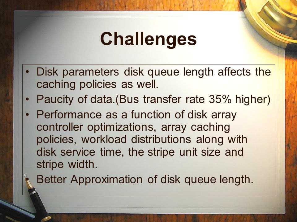 Challenges Disk parameters disk queue length affects the caching policies as well.