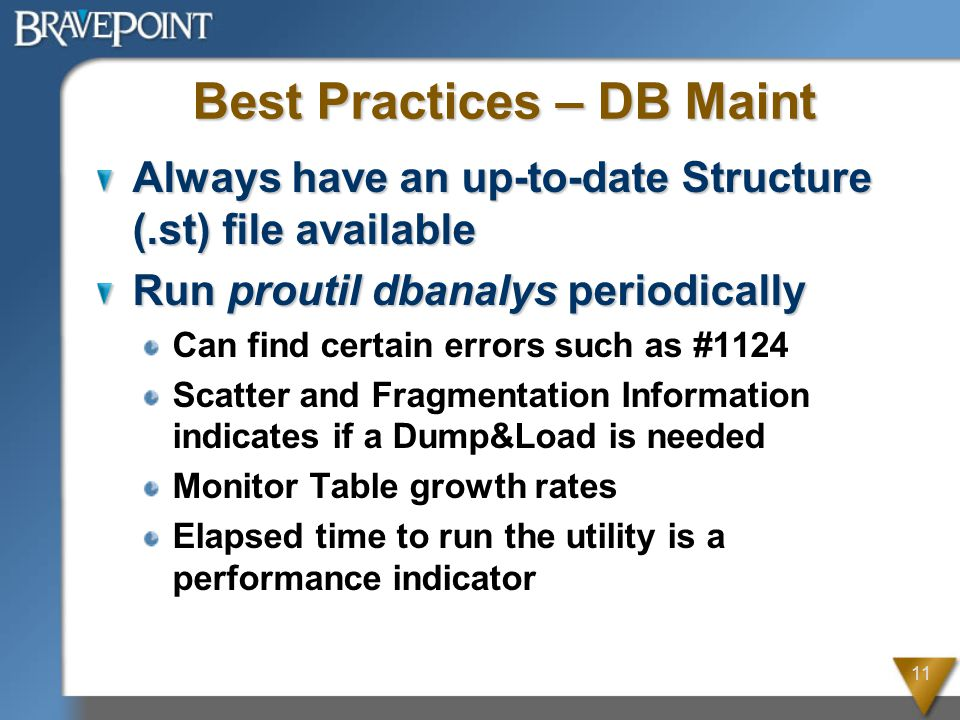 11 Best Practices – DB Maint Always have an up-to-date Structure (.st) file available Run proutil dbanalys periodically Can find certain errors such as #1124 Scatter and Fragmentation Information indicates if a Dump&Load is needed Monitor Table growth rates Elapsed time to run the utility is a performance indicator