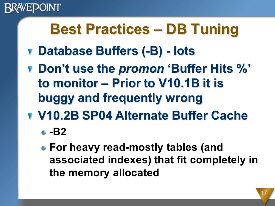 17 Best Practices – DB Tuning Database Buffers (-B) - lots Don't use the promon 'Buffer Hits %' to monitor – Prior to V10.1B it is buggy and frequently wrong V10.2B SP04 Alternate Buffer Cache -B2 For heavy read-mostly tables (and associated indexes) that fit completely in the memory allocated