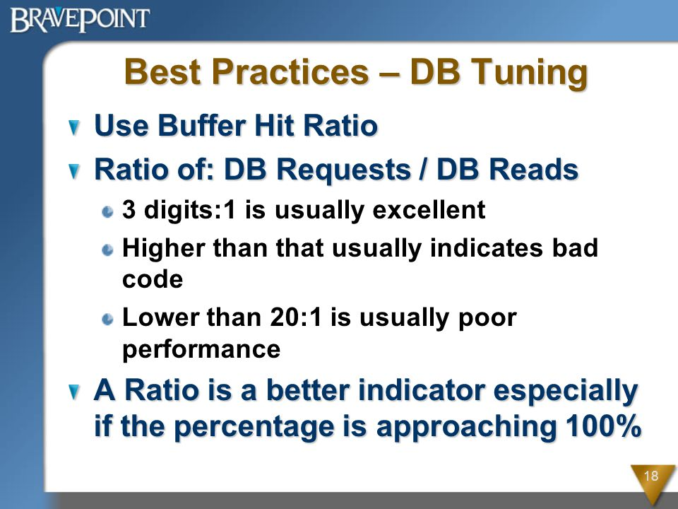 18 Best Practices – DB Tuning Use Buffer Hit Ratio Ratio of: DB Requests / DB Reads 3 digits:1 is usually excellent Higher than that usually indicates bad code Lower than 20:1 is usually poor performance A Ratio is a better indicator especially if the percentage is approaching 100%