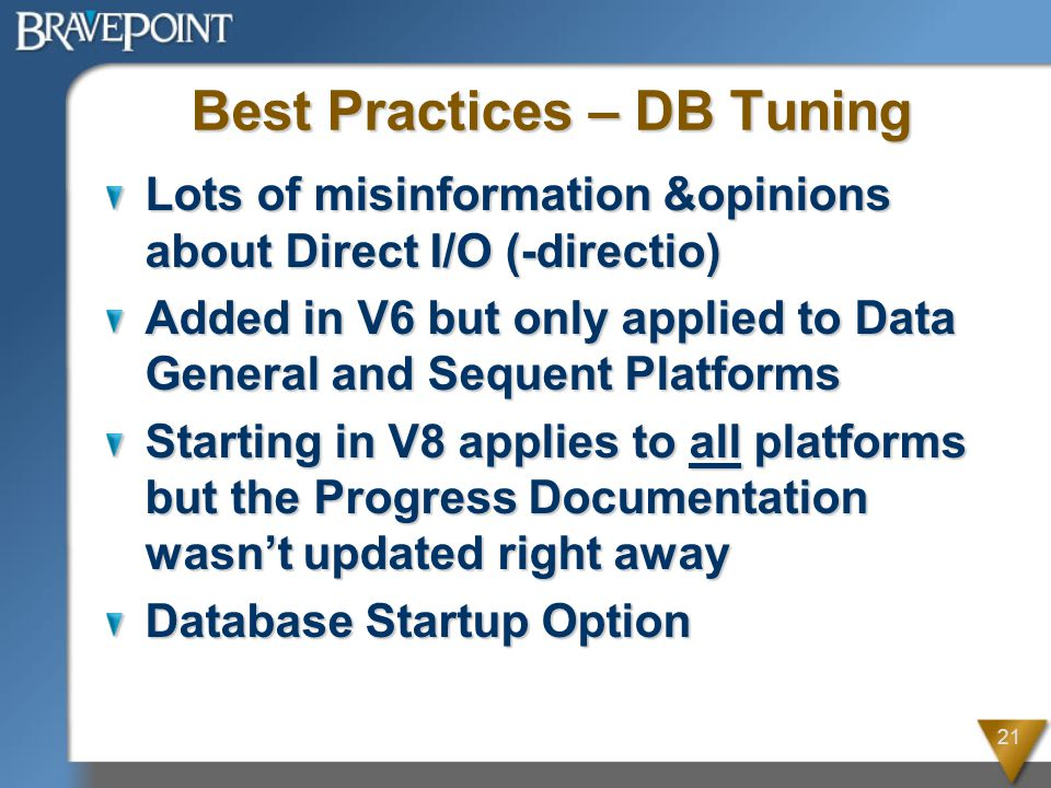 21 Best Practices – DB Tuning Lots of misinformation &opinions about Direct I/O (-directio) Added in V6 but only applied to Data General and Sequent Platforms Starting in V8 applies to all platforms but the Progress Documentation wasn't updated right away Database Startup Option