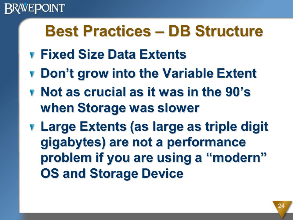 24 Best Practices – DB Structure Fixed Size Data Extents Don't grow into the Variable Extent Not as crucial as it was in the 90's when Storage was slower Large Extents (as large as triple digit gigabytes) are not a performance problem if you are using a modern OS and Storage Device