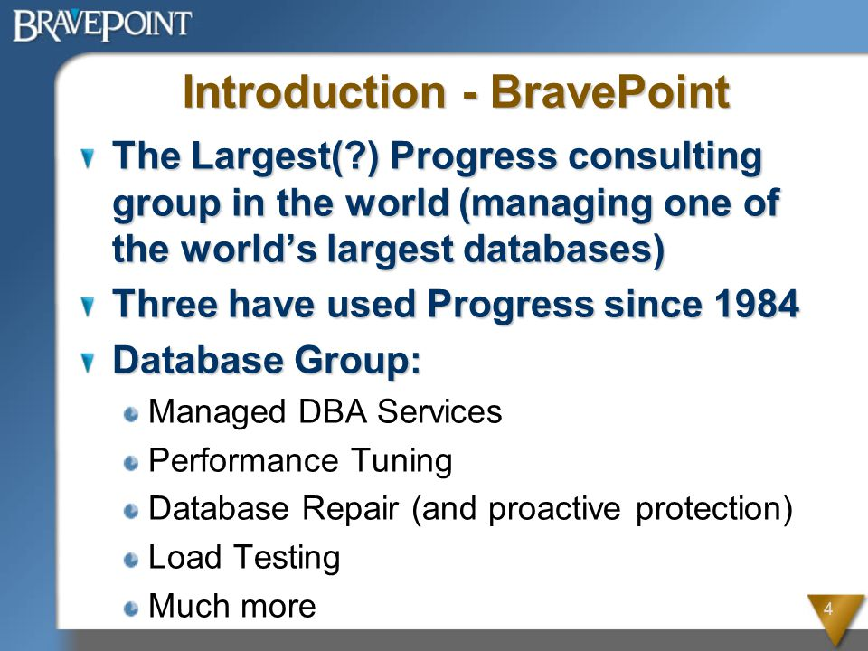 4 Introduction - BravePoint The Largest( ) Progress consulting group in the world (managing one of the world's largest databases) Three have used Progress since 1984 Database Group: Managed DBA Services Performance Tuning Database Repair (and proactive protection) Load Testing Much more