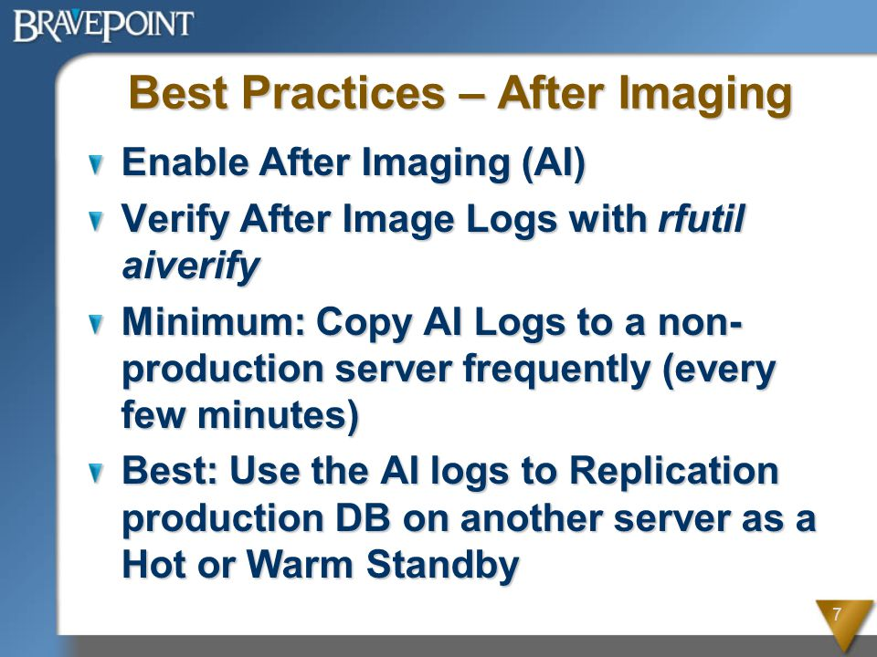 7 Best Practices – After Imaging Enable After Imaging (AI) Verify After Image Logs with rfutil aiverify Minimum: Copy AI Logs to a non- production server frequently (every few minutes) Best: Use the AI logs to Replication production DB on another server as a Hot or Warm Standby