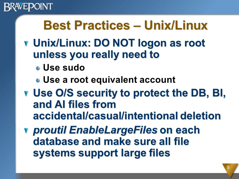 9 Best Practices – Unix/Linux Unix/Linux: DO NOT logon as root unless you really need to Use sudo Use a root equivalent account Use O/S security to protect the DB, BI, and AI files from accidental/casual/intentional deletion proutil EnableLargeFiles on each database and make sure all file systems support large files