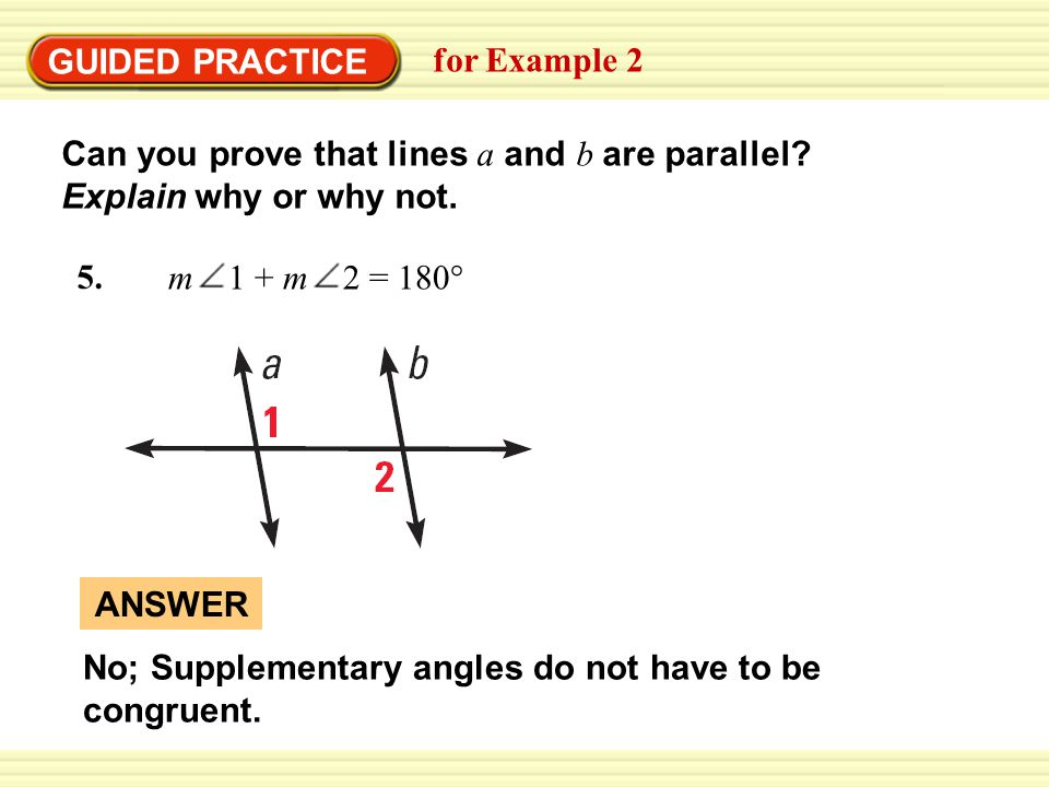 Warm-Up Exercises GUIDED PRACTICE for Example 2 No; Supplementary angles do not have to be congruent. ANSWER 5. m 1 + m 2 = 180° Can you prove that li