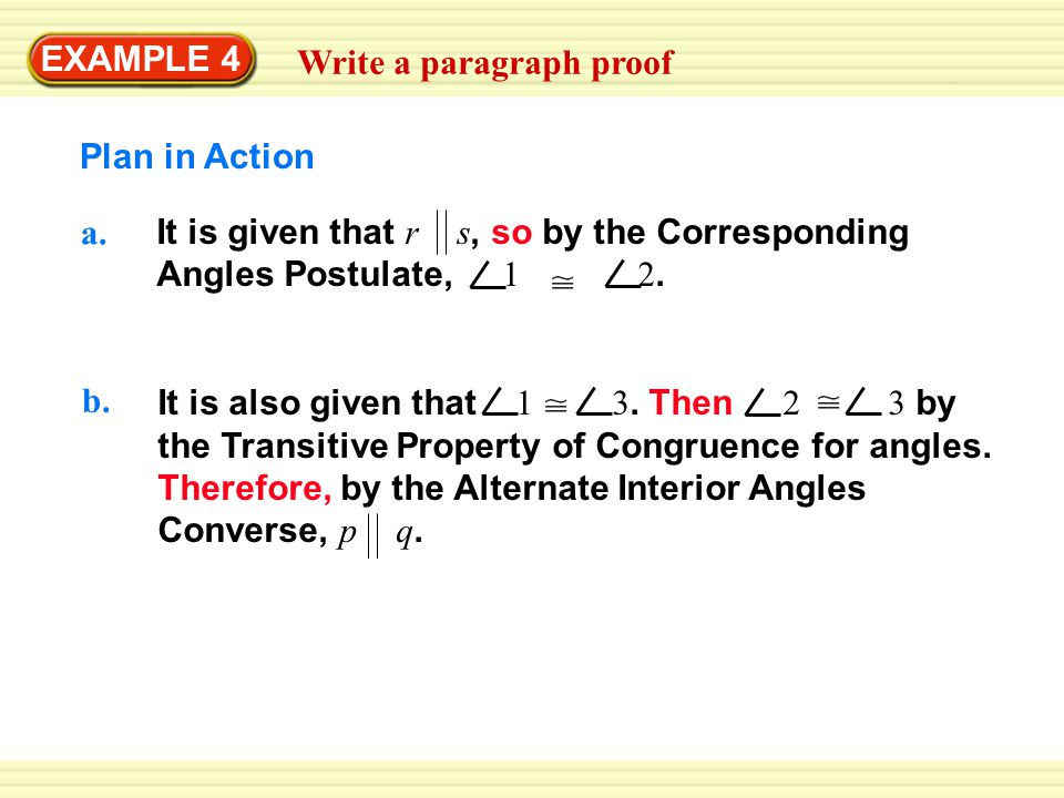 Warm-Up Exercises EXAMPLE 4 Write a paragraph proof Plan in Action a. It is given that r s, so by the Corresponding Angles Postulate, 1 2. b. It is al