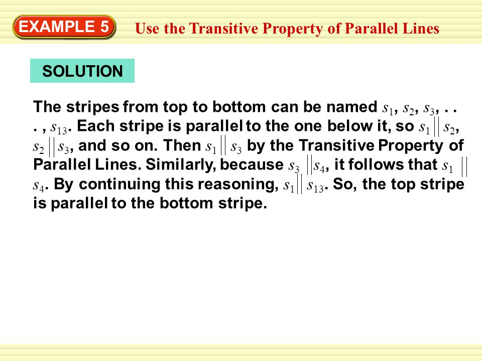 Warm-Up Exercises EXAMPLE 5 Use the Transitive Property of Parallel Lines SOLUTION The stripes from top to bottom can be named s 1, s 2, s 3,..., s 13